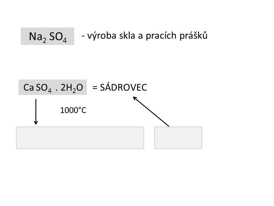 Na 2 SO 4 - výroba skla a pracích prášků Ca SO 4. 2H 2 O Ca SO 4. 1/2H 2 O = SÁDROVEC = SÁDRA 1000°C + H 2 O