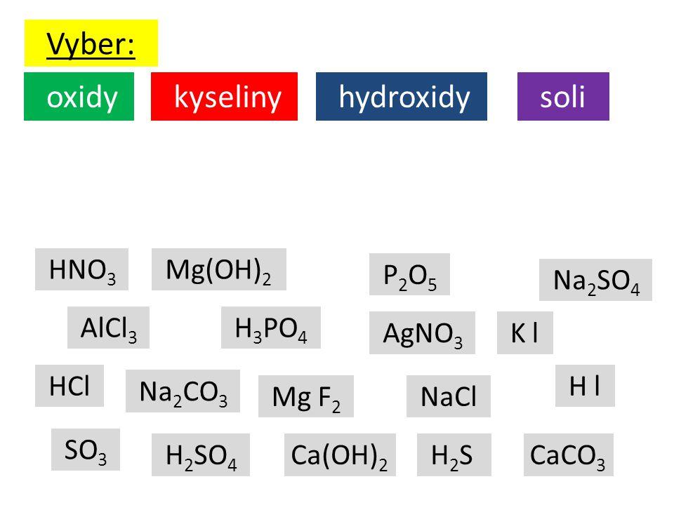 Vyber: AlCl 3 HCl H 3 PO 4 P 2 O 5 NaCl Ca(OH) 2 Mg F 2 K l Mg(OH) 2 SO 3 H l H 2 SO 4 AgNO 3 H 2 S Na 2 SO 4 HNO 3 CaCO 3 oxidy kyseliny hydroxidy so