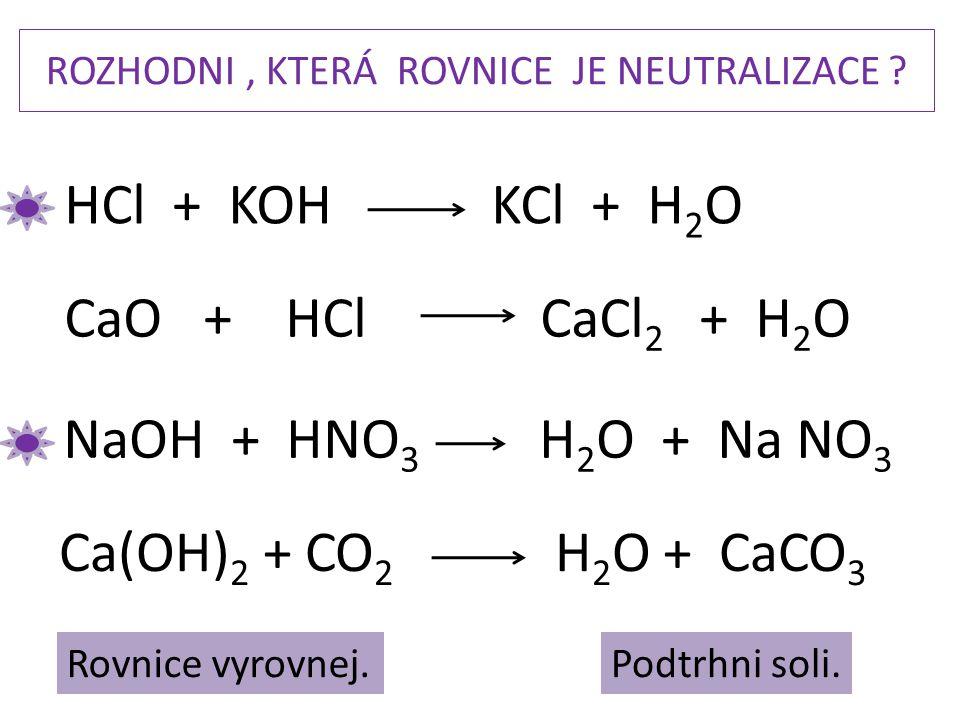 ROZHODNI, KTERÁ ROVNICE JE NEUTRALIZACE ? NaOH + HNO 3 H 2 O + Na NO 3 CaO + HCl CaCl 2 + H 2 O HCl + KOH KCl + H 2 O Ca(OH) 2 + CO 2 H 2 O + CaCO 3 P