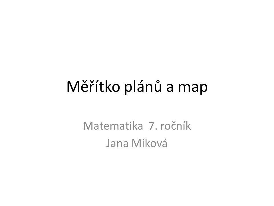 Měřítko plánů a map Matematika 7. ročník Jana Míková