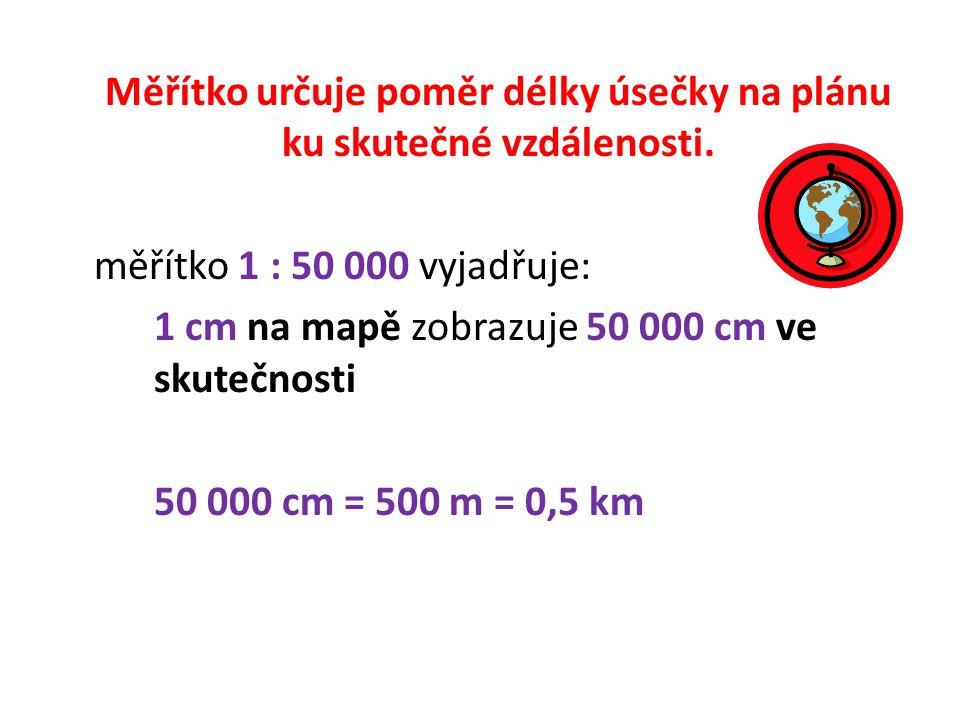 Měřítko určuje poměr délky úsečky na plánu ku skutečné vzdálenosti. měřítko 1 : 50 000 vyjadřuje: 1 cm na mapě zobrazuje 50 000 cm ve skutečnosti 50 0