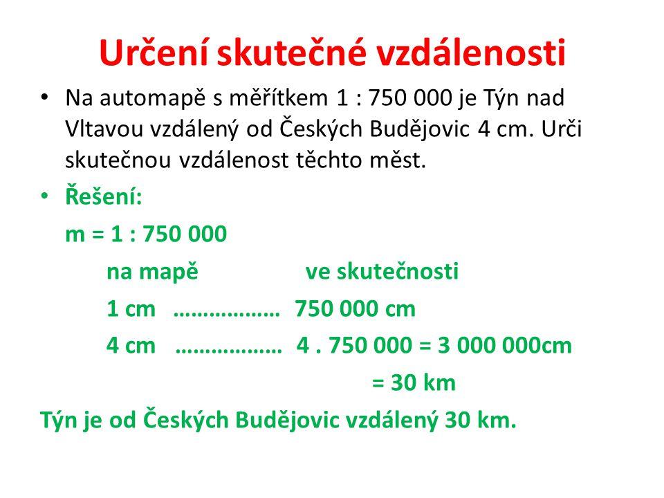 Určení skutečné vzdálenosti Na automapě s měřítkem 1 : 750 000 je Týn nad Vltavou vzdálený od Českých Budějovic 4 cm. Urči skutečnou vzdálenost těchto