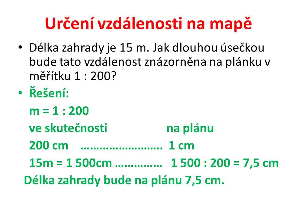Určení vzdálenosti na mapě Délka zahrady je 15 m. Jak dlouhou úsečkou bude tato vzdálenost znázorněna na plánku v měřítku 1 : 200? Řešení: m = 1 : 200