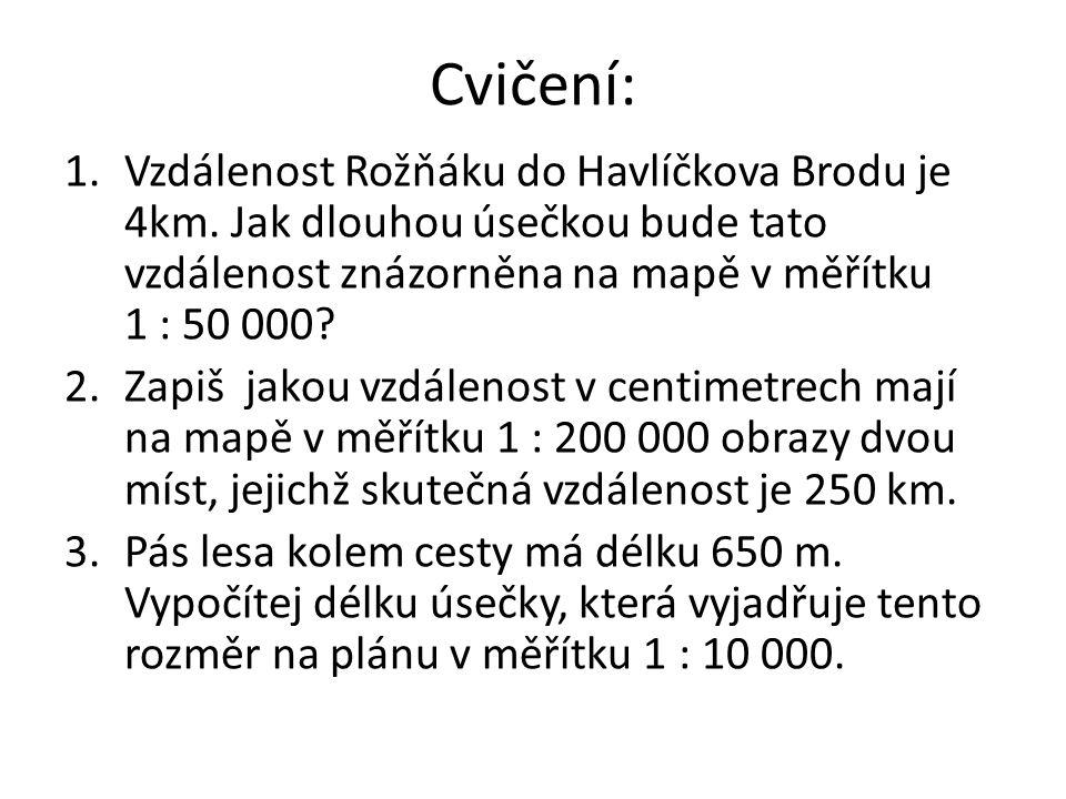 Cvičení: 1.Vzdálenost Rožňáku do Havlíčkova Brodu je 4km. Jak dlouhou úsečkou bude tato vzdálenost znázorněna na mapě v měřítku 1 : 50 000? 2.Zapiš ja