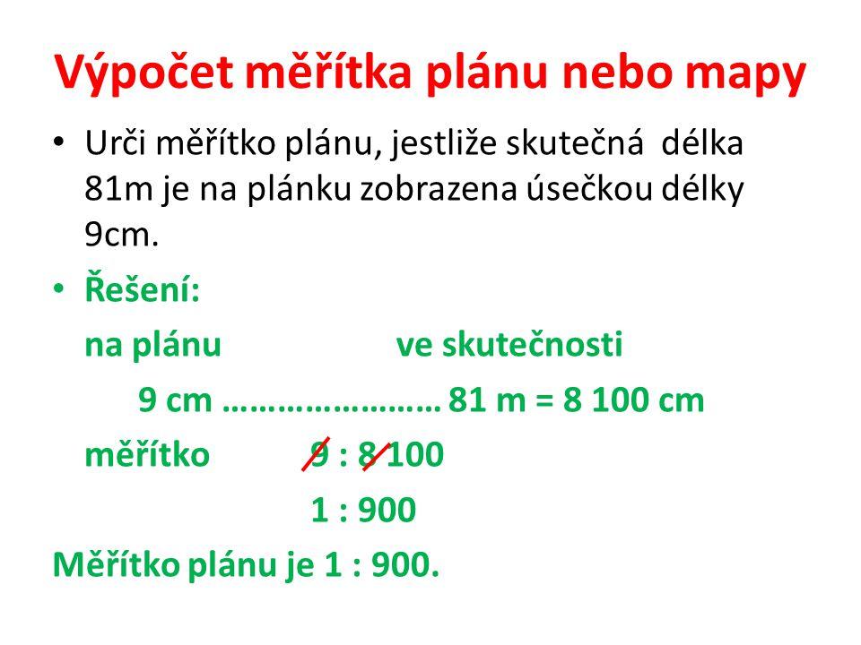 Výpočet měřítka plánu nebo mapy Urči měřítko plánu, jestliže skutečná délka 81m je na plánku zobrazena úsečkou délky 9cm. Řešení: na plánuve skutečnos