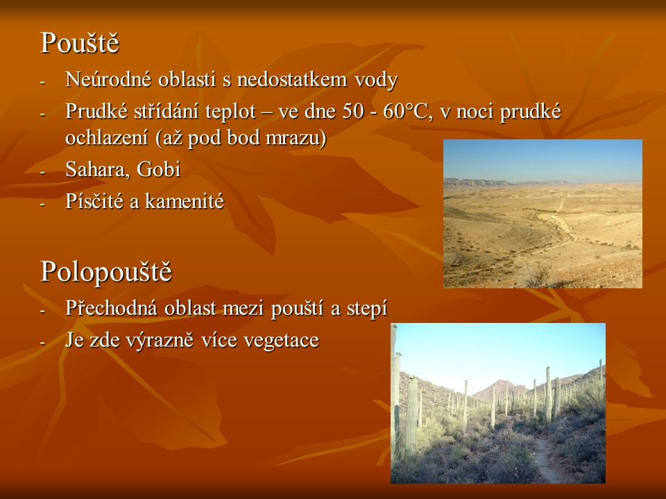 Pouště - Neúrodné oblasti s nedostatkem vody - Prudké střídání teplot – ve dne 50 - 60°C, v noci prudké ochlazení (až pod bod mrazu) - Sahara, Gobi - Písčité a kamenité Polopouště - Přechodná oblast mezi pouští a stepí - Je zde výrazně více vegetace