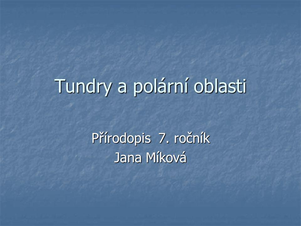 Tundry a polární oblasti Přírodopis 7. ročník Jana Míková