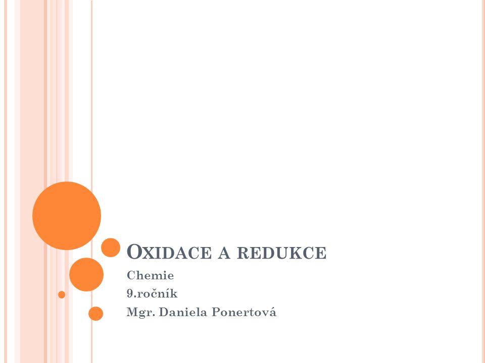 O XIDACE A REDUKCE Chemie 9.ročník Mgr. Daniela Ponertová
