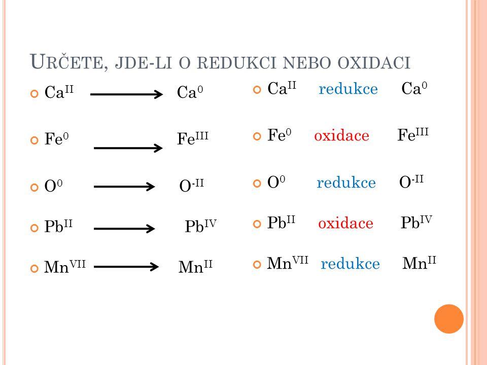 U RČETE, JDE - LI O REDUKCI NEBO OXIDACI Ca II Ca 0 Fe 0 Fe III O 0 O -II Pb II Pb IV Mn VII Mn II Ca II redukce Ca 0 Fe 0 oxidace Fe III O 0 redukce O -II Pb II oxidace Pb IV Mn VII redukce Mn II