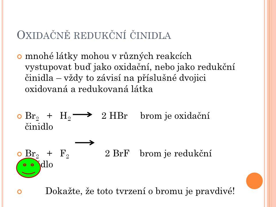 O XIDAČNĚ REDUKČNÍ ČINIDLA mnohé látky mohou v různých reakcích vystupovat buď jako oxidační, nebo jako redukční činidla – vždy to závisí na příslušné dvojici oxidovaná a redukovaná látka Br 2 + H 2 2 HBr brom je oxidační činidlo Br 2 + F 2 2 BrF brom je redukční činidlo Dokažte, že toto tvrzení o bromu je pravdivé!