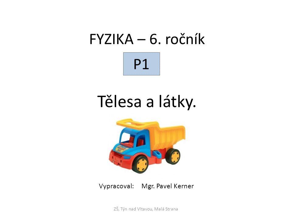 Tělesa a látky. ZŠ, Týn nad Vltavou, Malá Strana FYZIKA – 6. ročník P1 Vypracoval: Mgr. Pavel Kerner