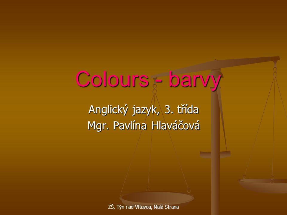 ZŠ, Týn nad Vltavou, Malá Strana Colours - barvy Anglický jazyk, 3. třída Mgr. Pavlína Hlaváčová