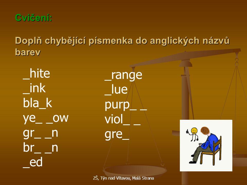 ZŠ, Týn nad Vltavou, Malá Strana Cvičení: Doplň chybějící písmenka do anglických názvů barev _hite _ink bla_k ye_ _ow gr_ _n br_ _n _ed _range _lue purp_ _ viol_ _ gre_