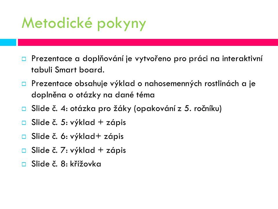 Metodické pokyny  Prezentace a doplňování je vytvořeno pro práci na interaktivní tabuli Smart board.  Prezentace obsahuje výklad o nahosemenných ros