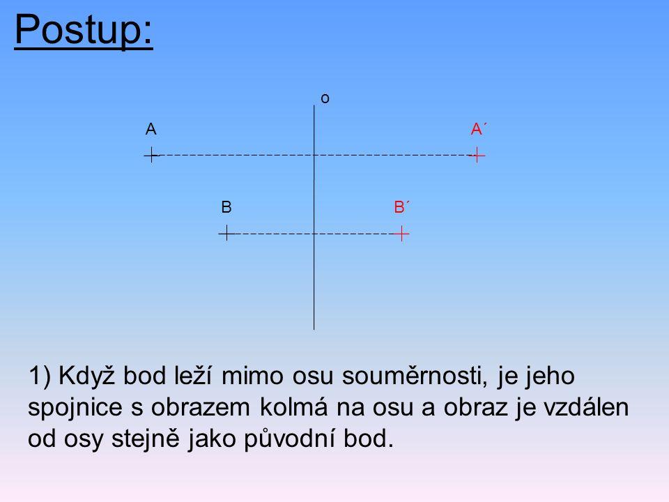 Postup: 1) Když bod leží mimo osu souměrnosti, je jeho spojnice s obrazem kolmá na osu a obraz je vzdálen od osy stejně jako původní bod. AA´ BB´ o