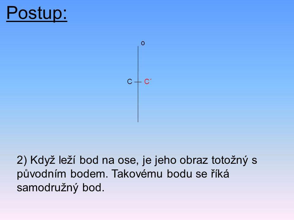 Postup: 2) Když leží bod na ose, je jeho obraz totožný s původním bodem. Takovému bodu se říká samodružný bod. CC´ o