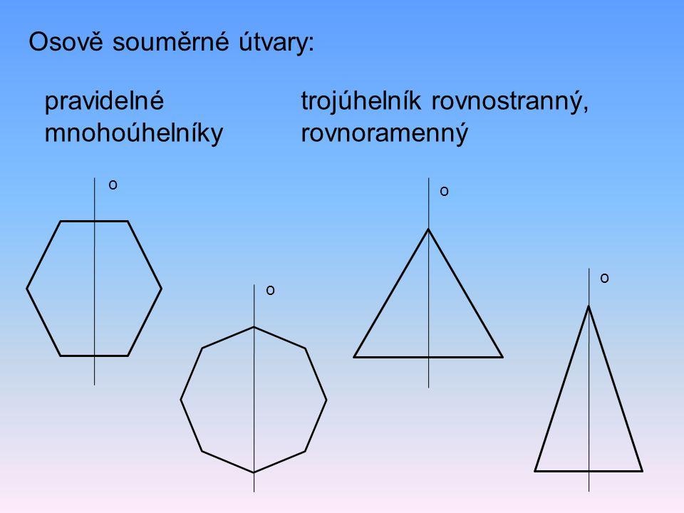 Osově souměrné útvary: trojúhelník rovnostranný, rovnoramenný pravidelné mnohoúhelníky o o o o