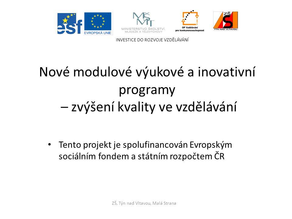 Tento projekt je spolufinancován Evropským sociálním fondem a státním rozpočtem ČR INVESTICE DO ROZVOJE VZDĚLÁVÁNÍ ZŠ, Týn nad Vltavou, Malá Strana Nové modulové výukové a inovativní programy – zvýšení kvality ve vzdělávání