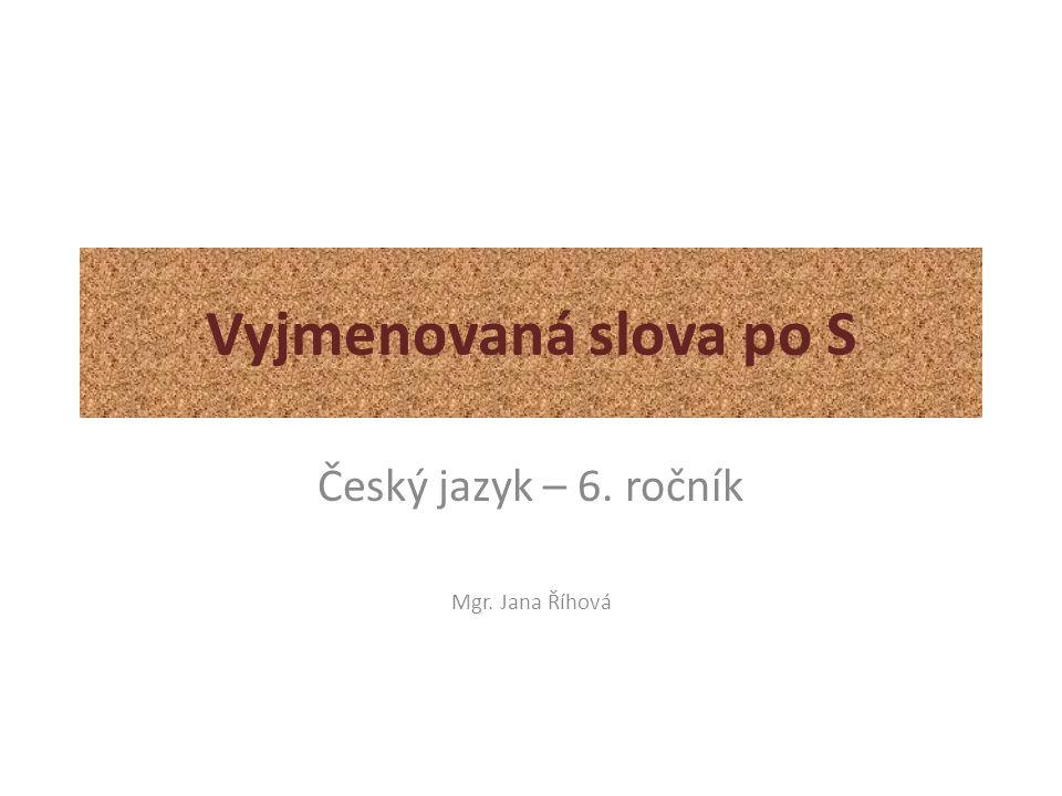 Vyjmenovaná slova po S Český jazyk – 6. ročník Mgr. Jana Říhová