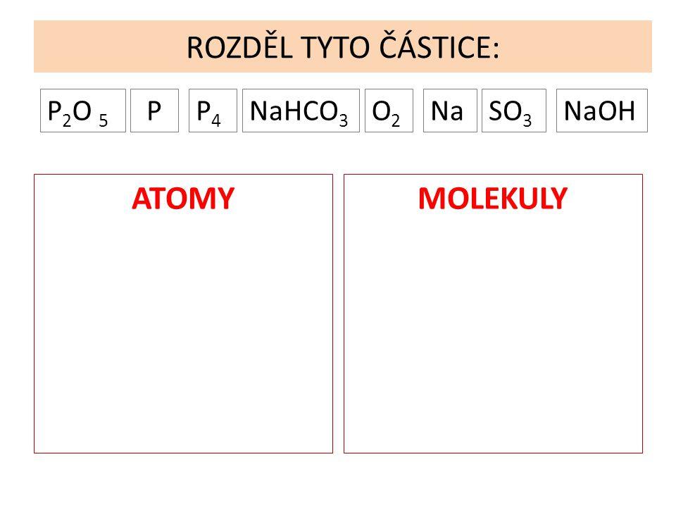 ROZDĚL TYTO ČÁSTICE: PP 2 O 5 P4P4 NaHCO 3 O2O2 SO 3 NaNaOH PRVKYSLOUČENINY 2 PRVKOVÉ 3 PRVKOVÉ VÍCEPRVKOVÉ Ve sloučeninách urči počet atomů.