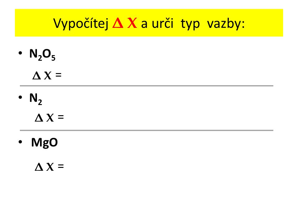 Vypočítej Δ Χ a urči typ vazby: N 2 O 5 N 2 MgO = Δ ΧΔ Χ = Δ ΧΔ Χ = Δ ΧΔ Χ