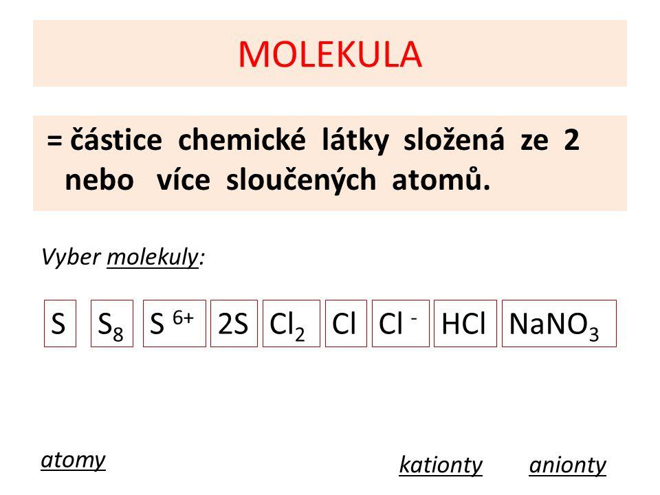MOLEKULA = částice chemické látky složená ze 2 nebo více sloučených atomů. Vyber molekuly: SS8S8 S 6+ 2SCl 2 ClCl - HClNaNO 3 atomy kationtyanionty