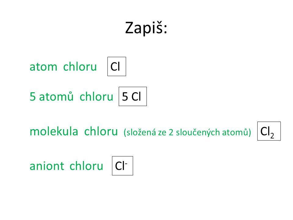 Zapiš: 5 atomů chloru molekula chloru (složená ze 2 sloučených atomů) aniont chloru atom chloru Cl 5 Cl Cl 2 Cl -