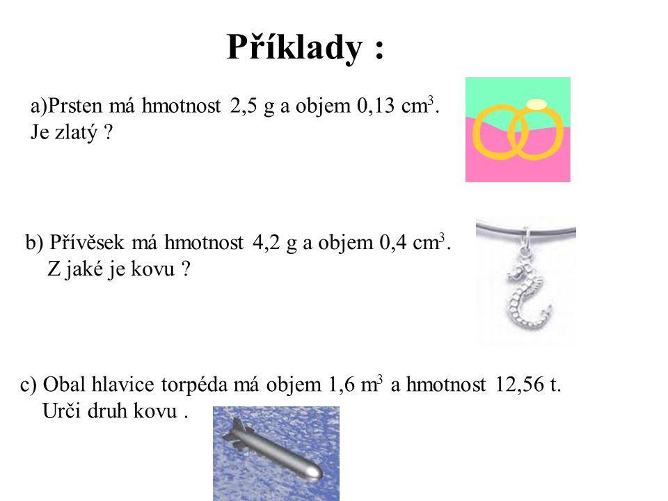 Příklady : a)Prsten má hmotnost 2,5 g a objem 0,13 cm 3. Je zlatý ? b) Přívěsek má hmotnost 4,2 g a objem 0,4 cm 3. Z jaké je kovu ? c) Obal hlavice t