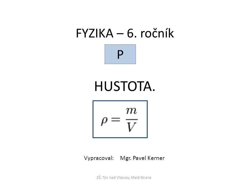 HUSTOTA. ZŠ, Týn nad Vltavou, Malá Strana FYZIKA – 6. ročník P Vypracoval: Mgr. Pavel Kerner