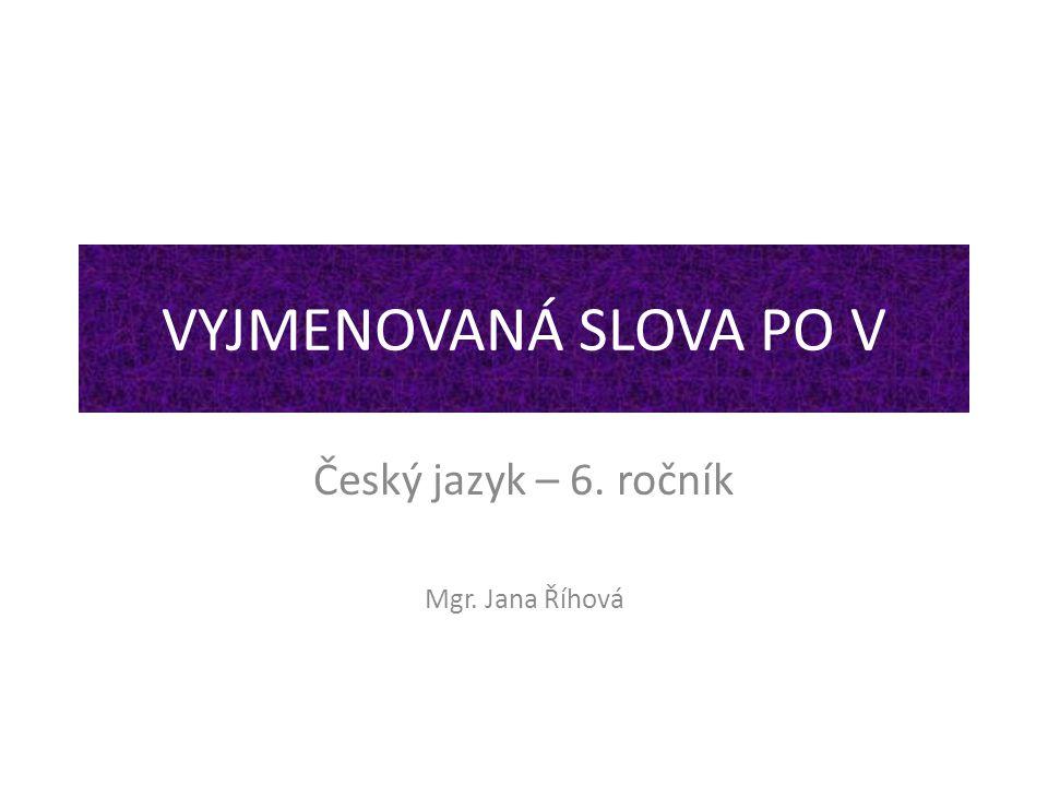 VYJMENOVANÁ SLOVA PO V Český jazyk – 6. ročník Mgr. Jana Říhová