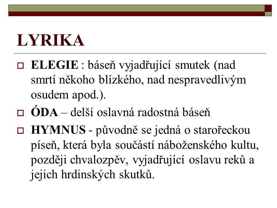 LYRIKA  ELEGIE : báseň vyjadřující smutek (nad smrtí někoho blízkého, nad nespravedlivým osudem apod.).  ÓDA – delší oslavná radostná báseň  HYMNUS