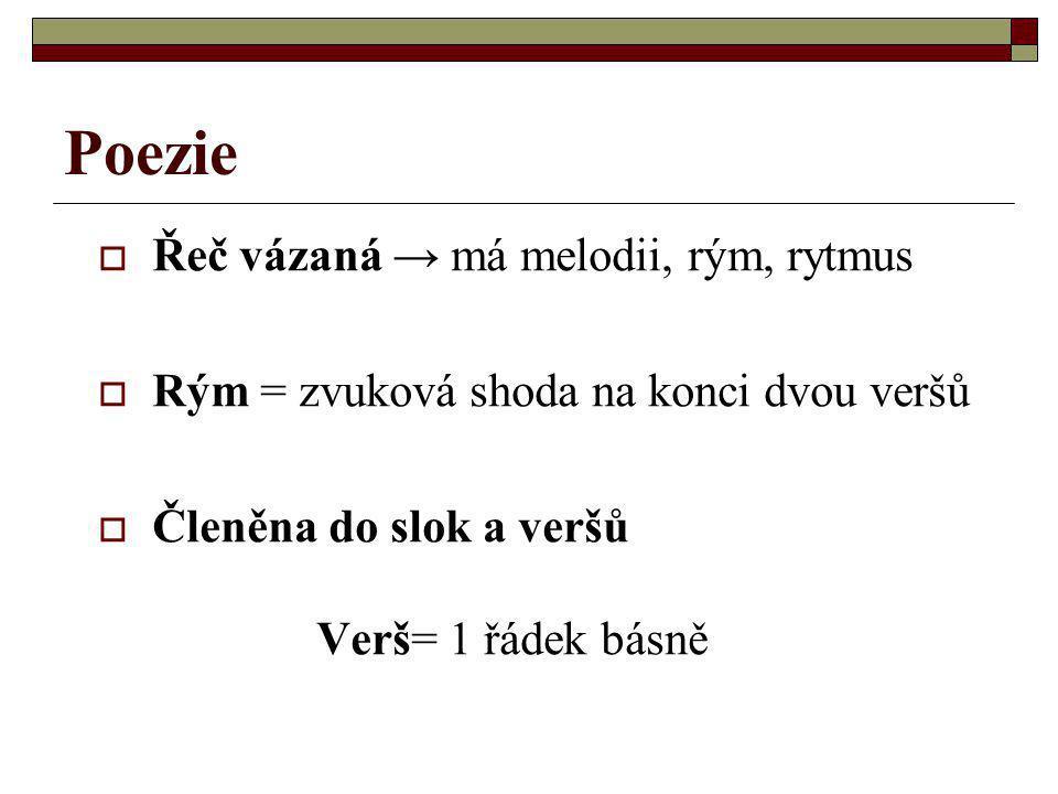 Poezie  Řeč vázaná → má melodii, rým, rytmus  Rým = zvuková shoda na konci dvou veršů  Členěna do slok a veršů Verš= 1 řádek básně