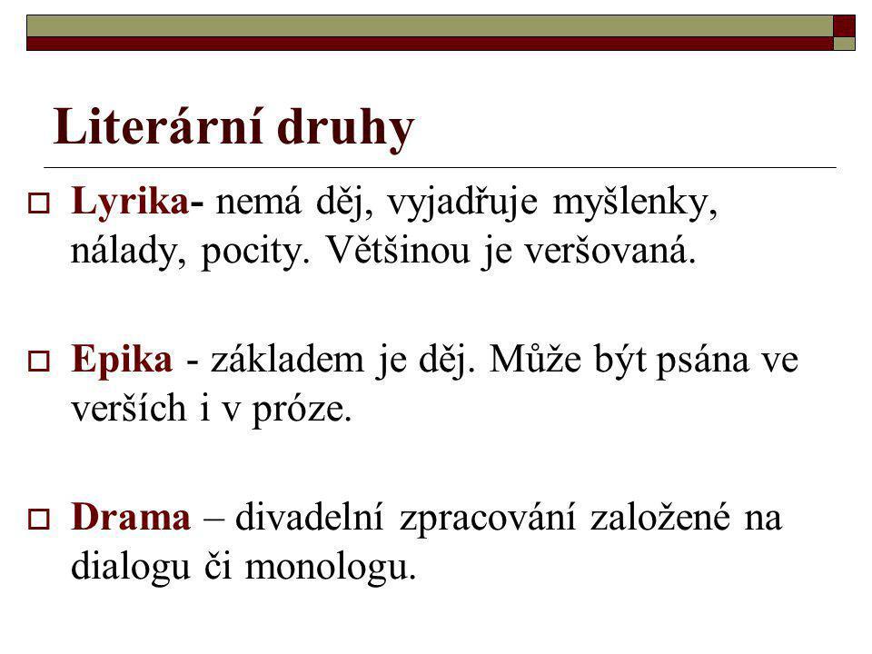 Literární druhy  Lyrika- nemá děj, vyjadřuje myšlenky, nálady, pocity. Většinou je veršovaná.  Epika - základem je děj. Může být psána ve verších i
