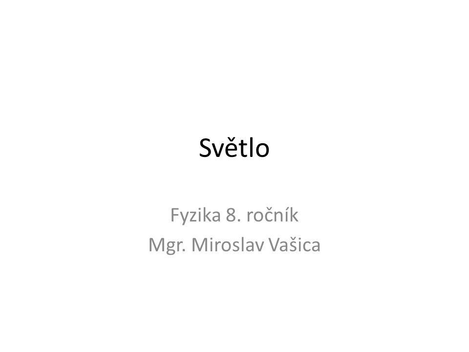 Světlo Fyzika 8. ročník Mgr. Miroslav Vašica
