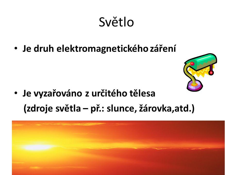 Světlo Je druh elektromagnetického záření Je vyzařováno z určitého tělesa (zdroje světla – př.: slunce, žárovka,atd.)