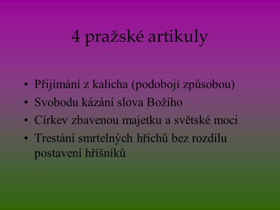 4 pražské artikuly Přijímání z kalicha (podobojí způsobou) Svobodu kázání slova Božího Církev zbavenou majetku a světské moci Trestání smrtelných hříc