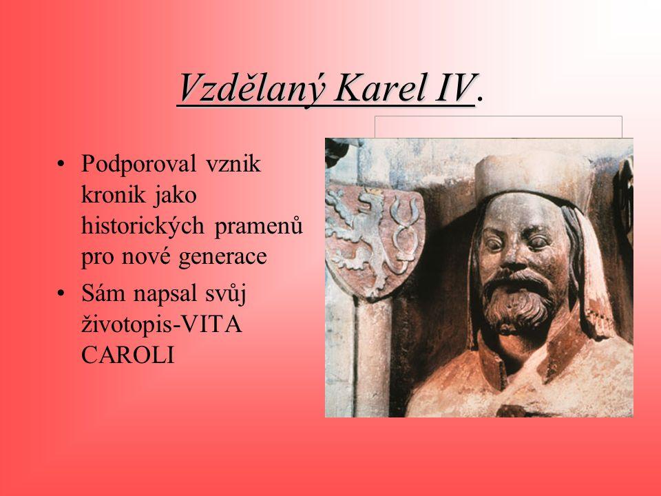 Vzdělaný Karel IV Vzdělaný Karel IV. Podporoval vznik kronik jako historických pramenů pro nové generace Sám napsal svůj životopis-VITA CAROLI