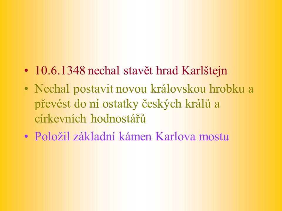 10.6.1348 nechal stavět hrad Karlštejn Nechal postavit novou královskou hrobku a převést do ní ostatky českých králů a církevních hodnostářů Položil z