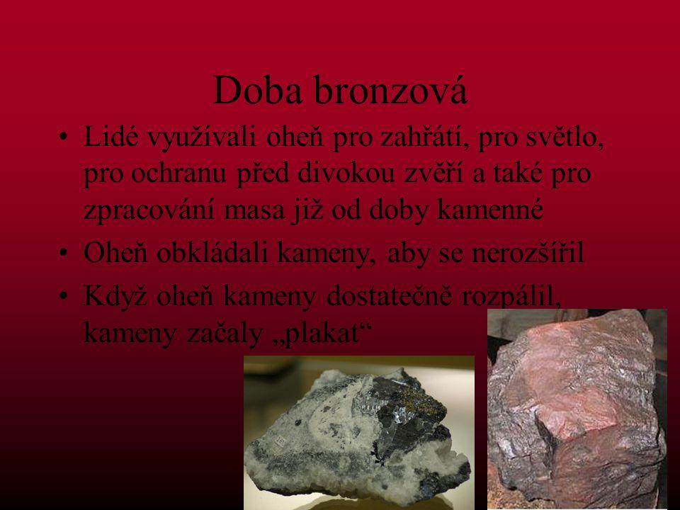 Doba bronzová Lidé využívali oheň pro zahřátí, pro světlo, pro ochranu před divokou zvěří a také pro zpracování masa již od doby kamenné Oheň obkládal