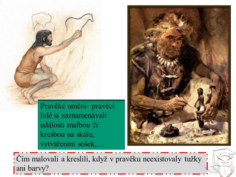 Pravěké umění- pravěcí lidé si zaznamenávali události malbou či kresbou na skálu, vytvářením sošek,… Čím malovali a kreslili, když v pravěku neexistov