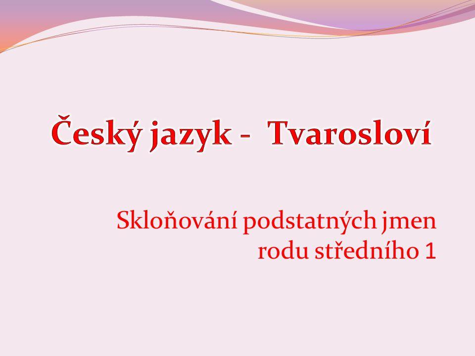 Číslo v digitálním archivu školyVY_32_INOVACE_TVAR_07 Sada DUMTvarosloví Předmět Český jazyk Název materiáluSkloňování podstatných jmen rodu středního