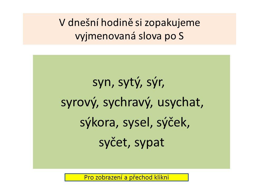 V dnešní hodině si zopakujeme vyjmenovaná slova po S syn, sytý, sýr, syrový, sychravý, usychat, sýkora, sysel, sýček, syčet, sypat Pro zobrazení a přechod klikni