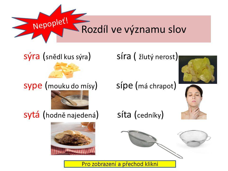 Rozdíl ve významu slov sýra ( snědl kus sýra ) síra ( žlutý nerost ) sype ( mouku do mísy ) sípe ( má chrapot ) sytá ( hodně najedená ) síta ( cedníky ) Nepopleť.