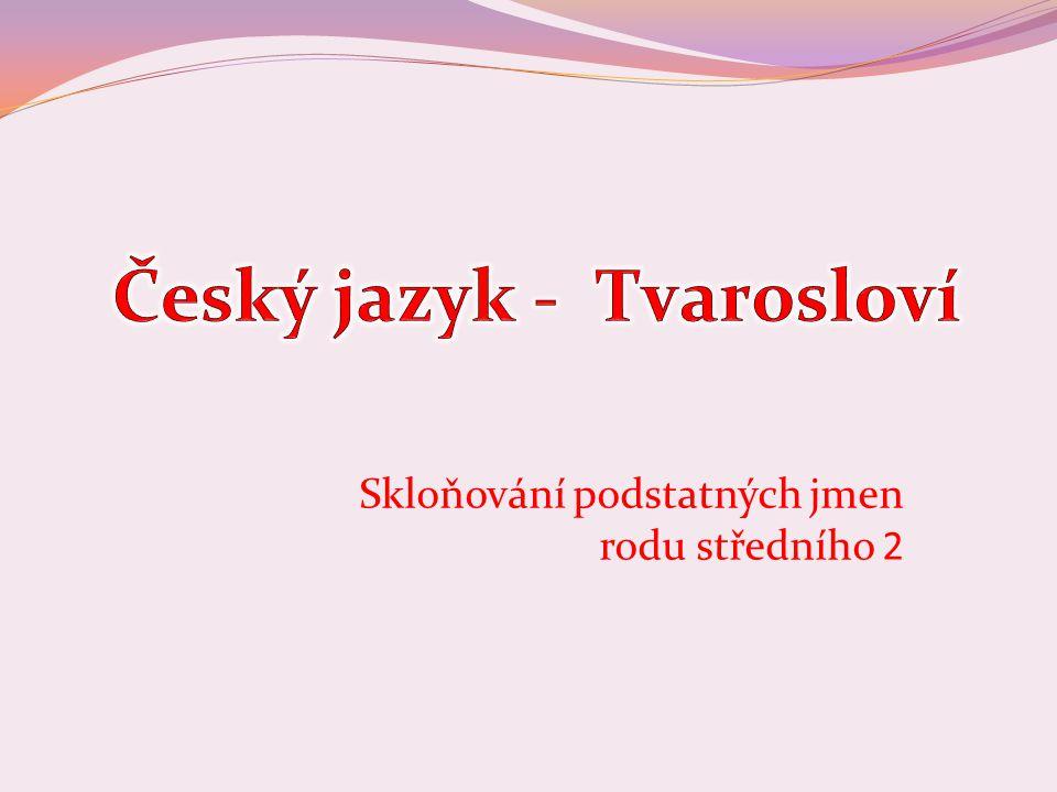 Číslo v digitálním archivu školyVY_32_INOVACE_TVAR_08 Sada DUMTvarosloví Předmět Český jazyk Název materiáluSkloňování podstatných jmen rodu středního