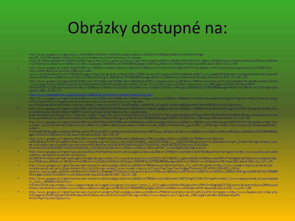 Obrázky dostupné na: http://www.google.cz/imgres?q=2.sv%C4%9Btov%C3%A1+v%C3%A1lka&hl=cs&biw=1280&bih=768&gbv=2&tbm=isch&tbnid=4g4- ppeH8_i51M:&imgrefurl=http://www.echord.estranky.cz/clanky/neco-o-2.svetove- valce.html&docid=6Q5WC5e9ZbNMCM&imgurl=http://www.sever.cz/clanky/img/hitler2.jpg&w=400&h=288&ei=OZ2zT4WADY_dsgbux7GUBA&zoom=1&iact=hc&vpx=870&vpy=183&du r=2078&hovh=190&hovw=265&tx=171&ty=118&sig=116095391015709869956&page=1&tbnh=129&tbnw=184&start=0&ndsp=24&ved=1t:429,r:4,s:0,i:145 http://www.google.cz/imgres?q=%C3%BAnor+1948&hl=cs&gbv=2&biw=1280&bih=768&tbm=isch&tbnid=OJyJ60Gr9JkFRM:&imgrefurl=http://polanecky.blog.idnes.cz/c/22985/Filip- Unor-1948-nebyl-puc-a-Srpen-1968-byl-podle- smluv.html&docid=xcTmLzYUTQ5Z8M&imgurl=http://blog.idnes.cz/blog/1565/22985/clanok_foto.jpg&w=267&h=300&ei=C56zT_LvLIvXsgaS0bSTBA&zoom=1&iact=hc&vpx=761&vpy=41 2&dur=922&hovh=238&hovw=212&tx=102&ty=201&sig=116095391015709869956&page=3&tbnh=135&tbnw=120&start=57&ndsp=30&ved=1t:429,r:27,s:57,i:267 http://www.google.cz/imgres?q=%C3%BAnorov%C3%BD+p%C5%99evrat+1948&start=83&hl=cs&gbv=2&biw=1280&bih=799&tbm=isch&tbnid=Yu7jicSseHo8sM:&imgrefurl=http://milan.i-line.cz/gymnazium100let/machat.html&docid=Sl3kOIDmZPhLeM&imgurl=http://milan.i-line.cz/gymnazium100let/rude-pravo-unor1948.jpg&w=275&h=281&ei=4KKzT- 33Ocf34QThhIjjCQ&zoom=1&iact=hc&vpx=916&vpy=374&dur=21328&hovh=224&hovw=220&tx=104&ty=174&sig=116095391015709869956&page=4&tbnh=139&tbnw=137&ndsp=31& ved=1t:429,r:4,s:83,i:13 http://www.ceskatelevize.cz/ct24/domaci/116425-jak-jsme-slavili-vitezstvi-pracujiciho-lidu/ http://www.google.cz/imgres?q=%C3%BAnorov%C3%BD+p%C5%99evrat+1948&hl=cs&gbv=2&biw=1280&bih=799&tbm=isch&tbnid=elXaaHz38UssgM:&imgrefurl=http://jaroslaw.blog.c z/1012/dopis-divizniho-generala-doktora-karla-janouska-a-spolek-zvanilu-v-libenske- cechii&docid=qEMPMGVJrRduLM&imgurl=http://nd04.jxs.cz/254/372/42f7aa8fc8_71803479_o2.jpg&w=530&h=660&ei=N6KzT9PvJbGP4gTOy-WSCQ&zoom=1 http://www.google.cz/imgres?q=%C3%BAnorov%C3%BD+p%C5