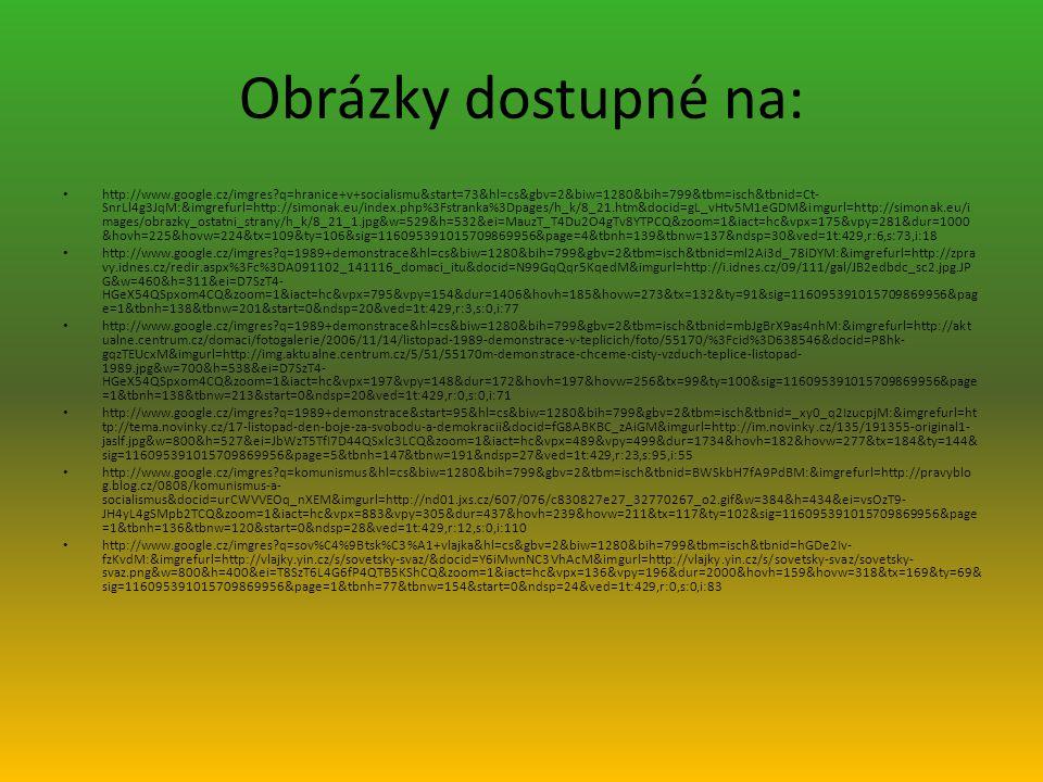 Obrázky dostupné na: http://www.google.cz/imgres?q=hranice+v+socialismu&start=73&hl=cs&gbv=2&biw=1280&bih=799&tbm=isch&tbnid=Ct- SnrLl4g3JqM:&imgrefurl=http://simonak.eu/index.php%3Fstranka%3Dpages/h_k/8_21.htm&docid=gL_vHtv5M1eGDM&imgurl=http://simonak.eu/i mages/obrazky_ostatni_strany/h_k/8_21_1.jpg&w=529&h=532&ei=MauzT_T4Du2O4gTv8YTPCQ&zoom=1&iact=hc&vpx=175&vpy=281&dur=1000 &hovh=225&hovw=224&tx=109&ty=106&sig=116095391015709869956&page=4&tbnh=139&tbnw=137&ndsp=30&ved=1t:429,r:6,s:73,i:18 http://www.google.cz/imgres?q=1989+demonstrace&hl=cs&biw=1280&bih=799&gbv=2&tbm=isch&tbnid=ml2Ai3d_78iDYM:&imgrefurl=http://zpra vy.idnes.cz/redir.aspx%3Fc%3DA091102_141116_domaci_itu&docid=N99GqQqr5KqedM&imgurl=http://i.idnes.cz/09/111/gal/JB2edbdc_sc2.jpg.JP G&w=460&h=311&ei=D7SzT4- HGeX54QSpxom4CQ&zoom=1&iact=hc&vpx=795&vpy=154&dur=1406&hovh=185&hovw=273&tx=132&ty=91&sig=116095391015709869956&pag e=1&tbnh=138&tbnw=201&start=0&ndsp=20&ved=1t:429,r:3,s:0,i:77 http://www.google.cz/imgres?q=1989+demonstrace&hl=cs&biw=1280&bih=799&gbv=2&tbm=isch&tbnid=mbJgBrX9as4nhM:&imgrefurl=http://akt ualne.centrum.cz/domaci/fotogalerie/2006/11/14/listopad-1989-demonstrace-v-teplicich/foto/55170/%3Fcid%3D638546&docid=P8hk- gqzTEUcxM&imgurl=http://img.aktualne.centrum.cz/5/51/55170m-demonstrace-chceme-cisty-vzduch-teplice-listopad- 1989.jpg&w=700&h=538&ei=D7SzT4- HGeX54QSpxom4CQ&zoom=1&iact=hc&vpx=197&vpy=148&dur=172&hovh=197&hovw=256&tx=99&ty=100&sig=116095391015709869956&page =1&tbnh=138&tbnw=213&start=0&ndsp=20&ved=1t:429,r:0,s:0,i:71 http://www.google.cz/imgres?q=1989+demonstrace&start=95&hl=cs&biw=1280&bih=799&gbv=2&tbm=isch&tbnid=_xy0_q2IzucpjM:&imgrefurl=ht tp://tema.novinky.cz/17-listopad-den-boje-za-svobodu-a-demokracii&docid=fG8ABKBC_zAiGM&imgurl=http://im.novinky.cz/135/191355-original1- jaslf.jpg&w=800&h=527&ei=JbWzT5TfI7D44QSxlc3LCQ&zoom=1&iact=hc&vpx=489&vpy=499&dur=1734&hovh=182&hovw=277&tx=184&ty=144& sig=116095391015709869956&page=5&tbnh=147&tbnw=191&ndsp=27&ved=1t:429,r:23,s:9
