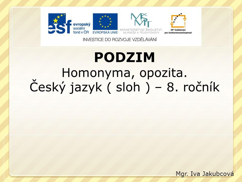 PODZIM Homonyma, opozita. Český jazyk ( sloh ) – 8. ročník Mgr. Iva Jakubcová
