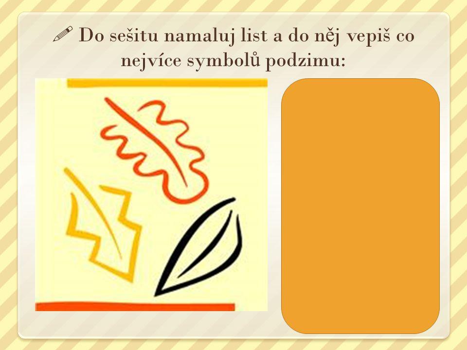  Do sešitu namaluj list a do n ě j vepiš co nejvíce symbol ů podzimu: Například: - déšť - barevné listí - sklizeň ovoce - sklizeň vína a brambor - oc
