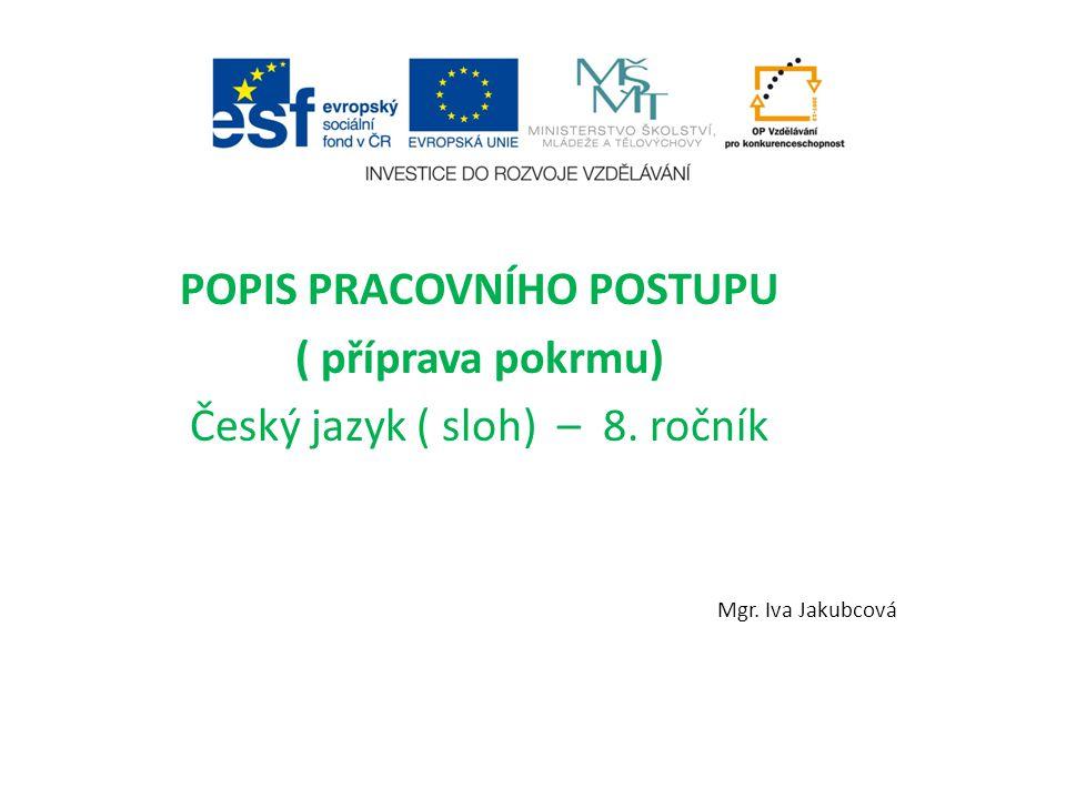 POPIS PRACOVNÍHO POSTUPU ( příprava pokrmu) Český jazyk ( sloh) – 8. ročník Mgr. Iva Jakubcová