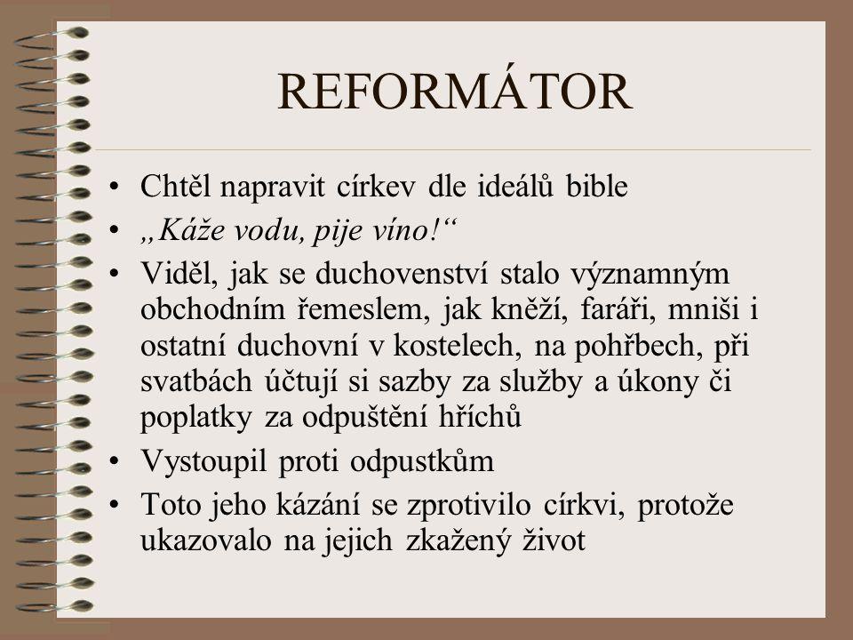 """REFORMÁTOR Chtěl napravit církev dle ideálů bible """"Káže vodu, pije víno!"""" Viděl, jak se duchovenství stalo významným obchodním řemeslem, jak kněží, fa"""